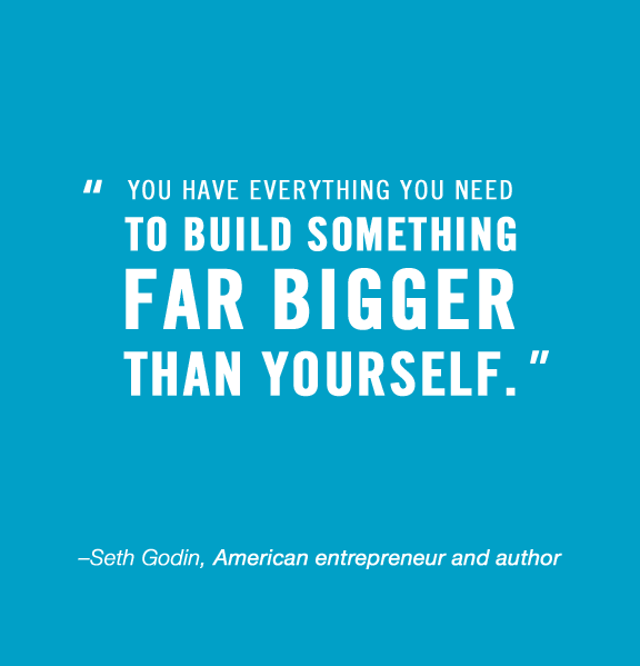 You have everything you need to build something far bigger than yourself